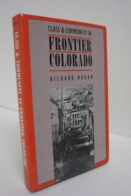 Class & Community in Frontier Colorado (Studies in Historical Social Change), Hogan, Richard
