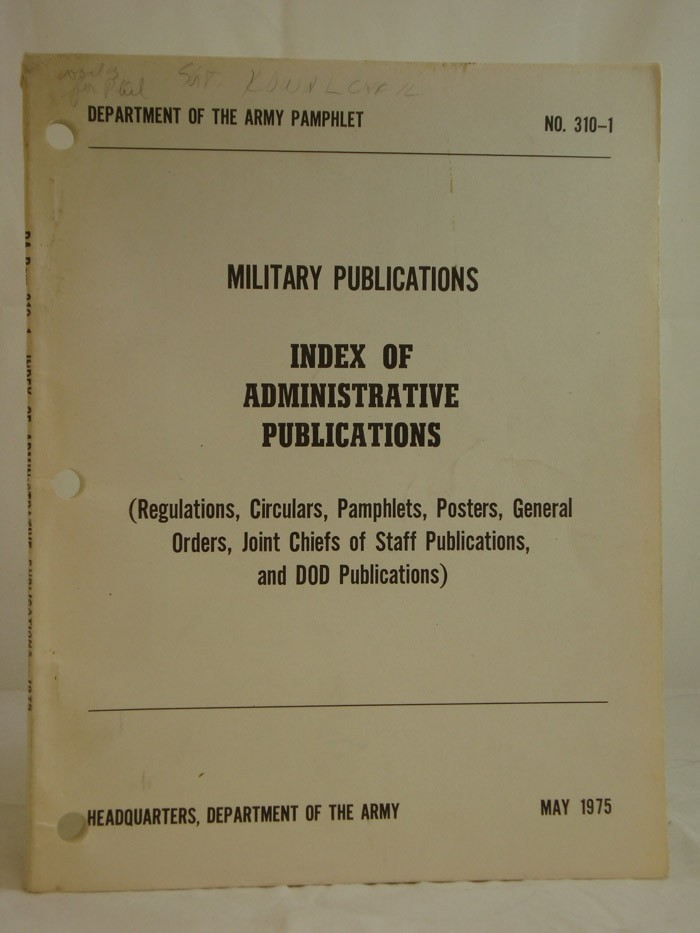 Military Publications: Index of Administrative Publications (Regulations, Circulars, Pamphlets, Posters, General Orders, Joint Chiefs of Staff Publications, and DOD Publications) (Department of the Army Pamphlet No. 310-1, May 1975)