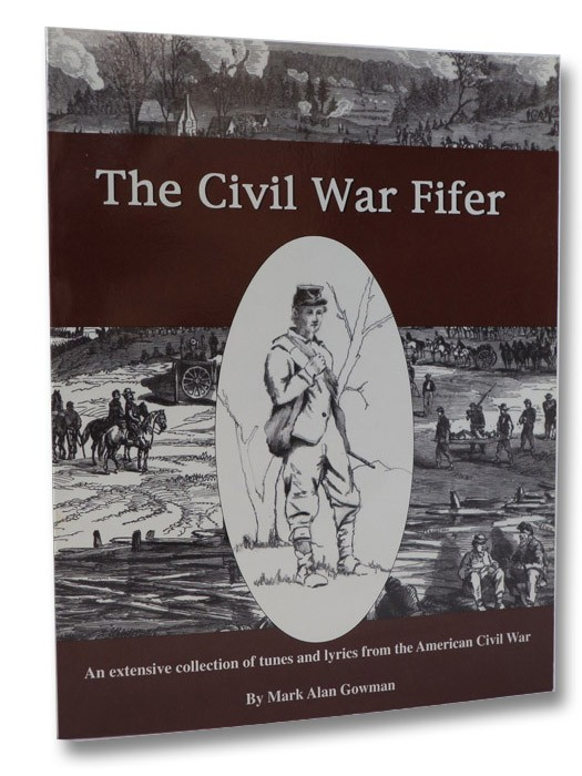 The Civil War Fifer: An Extensive Collection of Tunes and Lyrics from the American Civil War, Gowman, Mark Alan