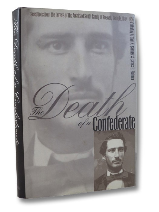 The Death of a Confederate: Selections from the Letters of the Archibald Smith Family of Roswell, Georgia, 1864-1956, Smith, Archibald; Skinner, Arthur N.; Skinner, James L.