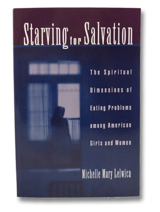 Starving For Salvation: The Spiritual Dimensions of Eating Problems among American Girls and Women, Lelwica, Michelle Mary