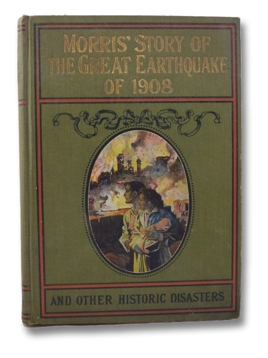 Morris's Story of the Great Earthquake of 1908 and other Historic Disasters, Embracing Two Books in One Volume, Morris, Charles