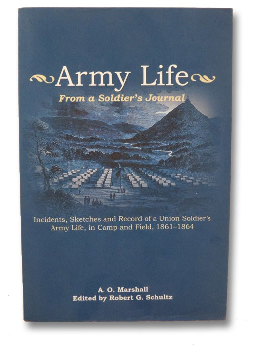 Army Life: From a Soldier's Journal - Incidents, Sketches and Record of a Union Soldier's Army Life, in Camp and Field, 1861-1864, Marshall, A.O. [Albert O.]; Schultz, Robert G. (Editor)