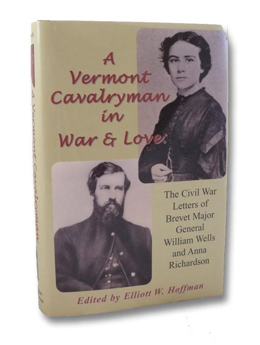 A Vermont Cavalryman in War & Love: The Civil War Letters of Brevet Major General William Wells and Anna Richardson, Wells, William; Richardson, Anna; Hoffman, Elliott W.