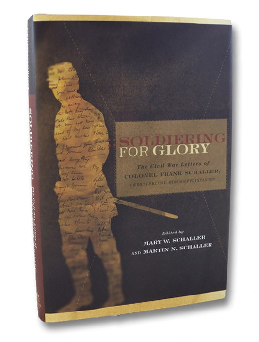 Soldiering for Glory: The Civil War Letters of Colonel Frank Schaller, Twenty-Second Mississippi Infantry, Schaller, Frank; Schaller, Mary W. & Martin N. (Editors)