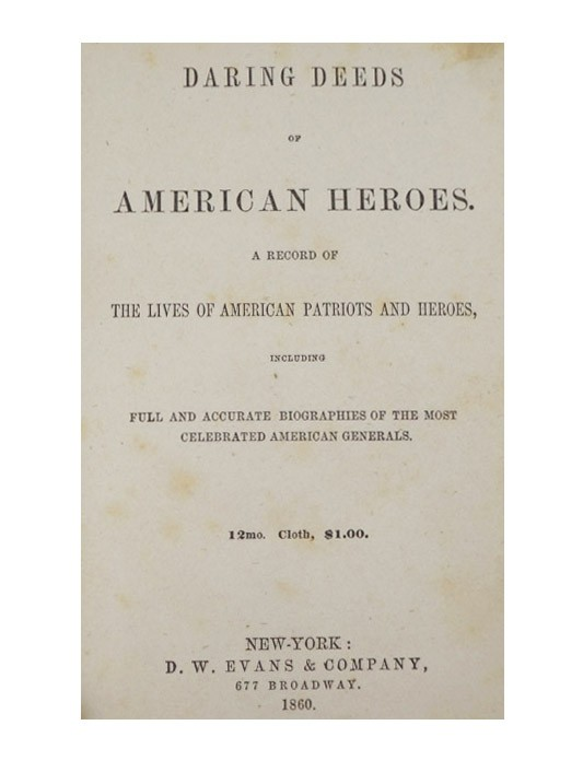 Daring Deeds of American Heroes. A Record of the Lives of American Patriots and Heroes, Including Full and Accurate Biographies of the Most Celebrated American Generals