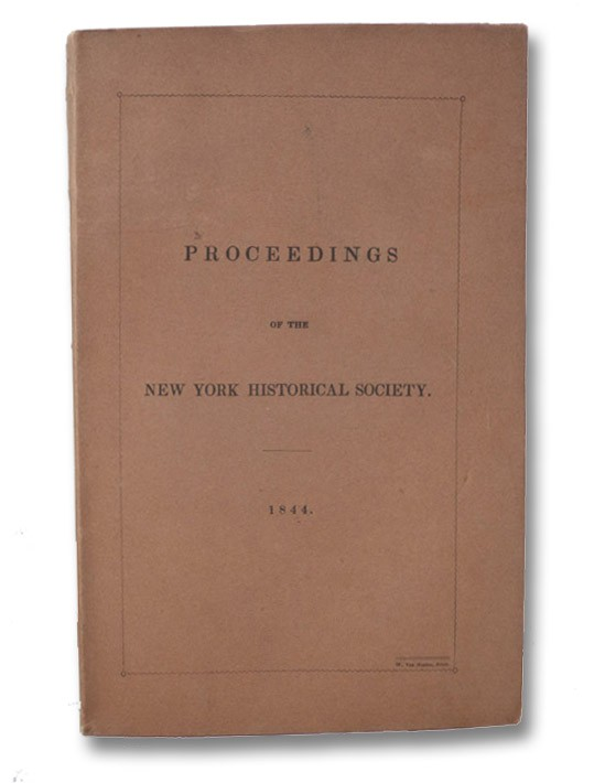 Proceedings of the New York Historical Society. For the Year 1844.; with An Address, Delivered before the New York Historical Society, at its Fortieth Anniversary, 20th November, 1844, New York Historical Society; Brodhead, John Romeyn
