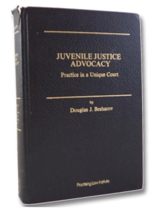Juvenile Justice Advocacy: Practice in a Unique Court (Criminal and Urban Law Practice Handbook Series Number 4), Besharov, Douglas J.