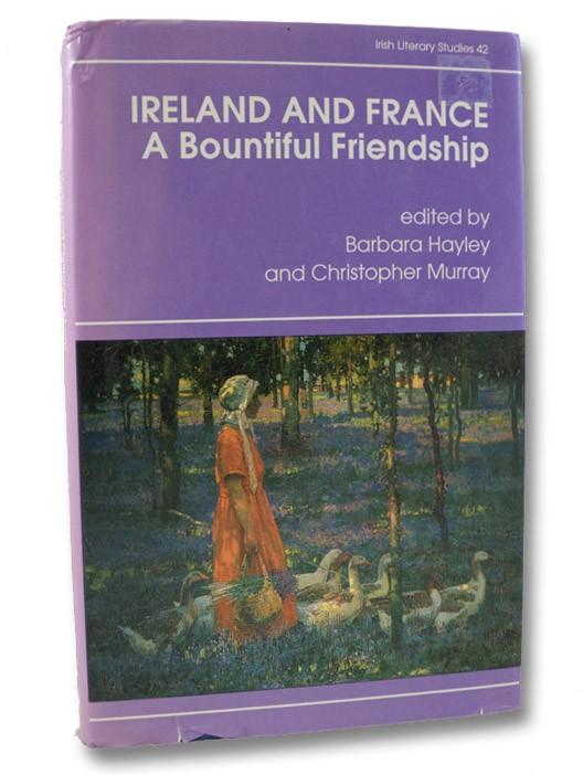 Ireland and France: A Bountiful Friendship - Literature, History, and Ideas: Essays in Honor of Patrick Rafroidi (Irish Literary Studies Series Book 42), Hayley, Barbara; Murray, Christopher