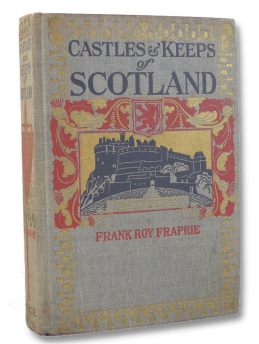 The Castles and Keeps of Scotland: Being a Description of Sundry Fortresses, Towers, Peels, and Other Houses of Strength Built by the Princes and Barons of Old Time in the Highlands, Islands, Inlands, and Borders of the Ancient and Godfearing Kingdom of Scotland, Fraprie, Frank Roy