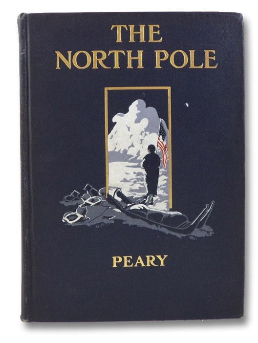 The North Pole: Its Discovery in 1909 under the Auspices of the Peary Arctic Club, Peary, Robert E.; Roosevelt, Theodore; Grosvenor, Gilbert H.