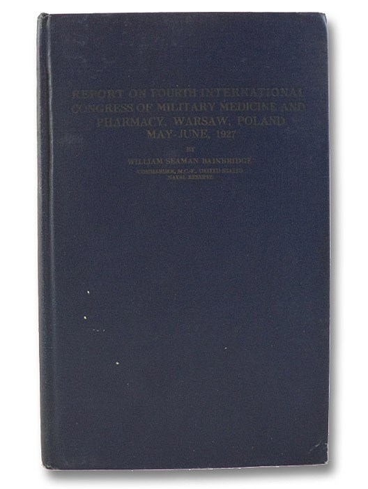 Report on Fourth International Congress of Military Medicine and Pharmacy, Warsaw, Poland, May-June, 1927, Bainbridge, William Seaman; Ireland, M.W. (Foreword)