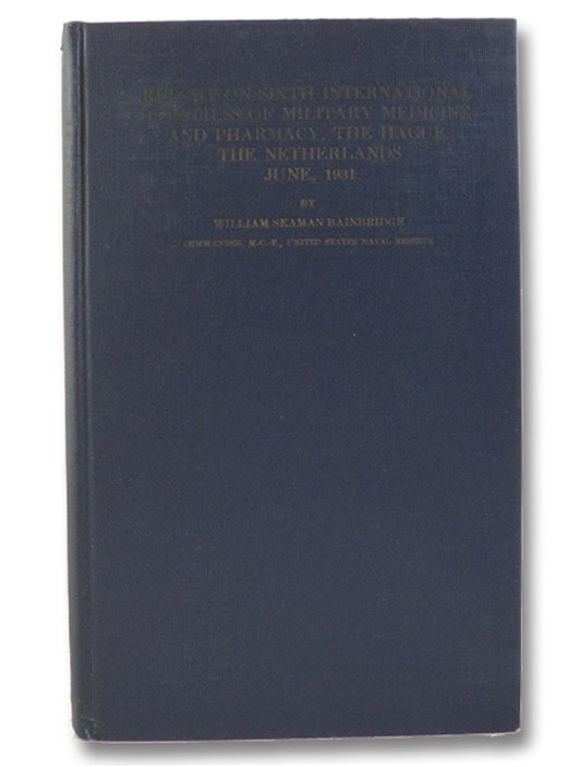 Report on Sixth International Congress of Military Medicine and Pharmacy and Meetings of the Permanent Committee, The Hague, The Netherlands, June, 1931 - Report from the Delegation from the United States of America, Bainbridge, William Seaman; Patterson, Robert U. (Foreword)