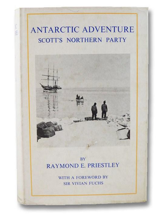 Antarctic Adventure: Scott's Northern Party, Priestley, Raymond E.; Fuchs, Vivian (Foreword)