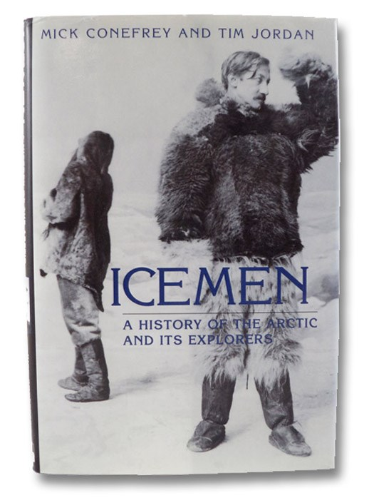 Icemen: A History of the Arctic and Its Explorers, Conefrey, Mick; Jordan, Tim