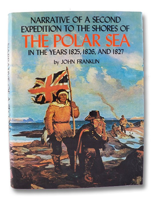Narrative of a Second Expedition to the Shores of the Polar Sea in the Years 1825, 1826, and 1827, Including an Account of the Progress of a Detachment to the Eastward (The Canadiana Reprint Series), Franklin, John; Richardson, John; Kendall, E.N.; Neatby, Leslie H. (Introduction)