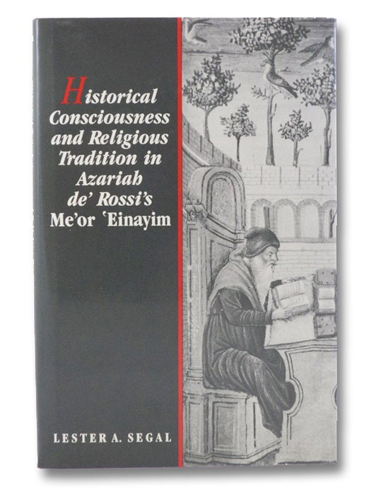 Historical Consciousness and Religious Tradition in Azariah de'Rossi's Me'or 'Einayim, Segal, Lester A.