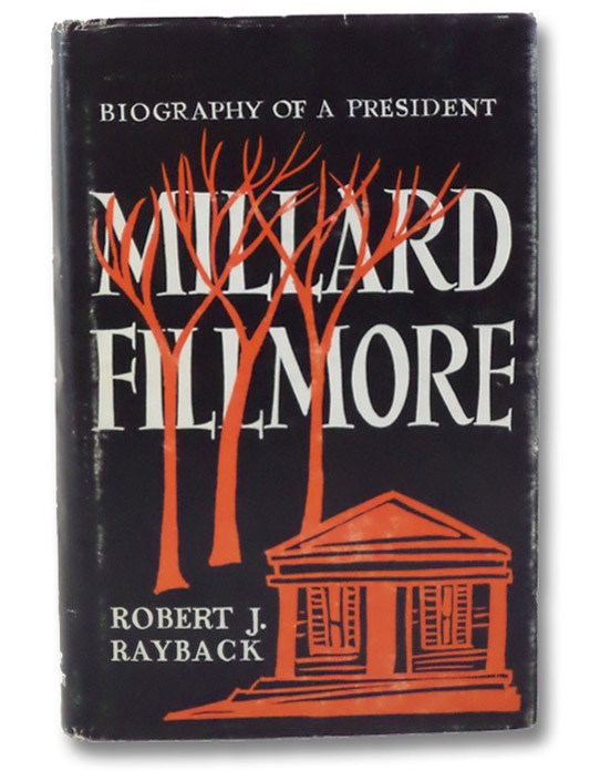 Millard Fillmore: Biography of a President (Publications of the Buffalo Historical Society Volume 40), Rayback, Robert J.