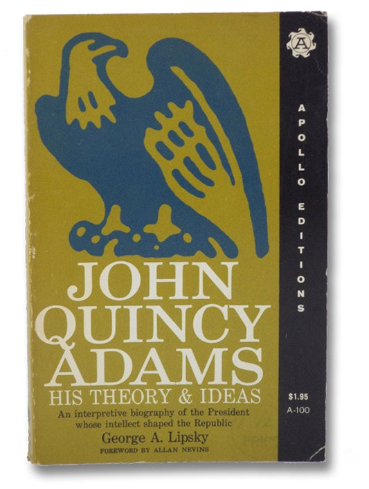 John Quincy Adams: His Theory & Ideas - An Interpretive Biography of the President Whose Intellect Shaped the Republic, Lipsky, George A.; Nevins, Allan (Foreword)