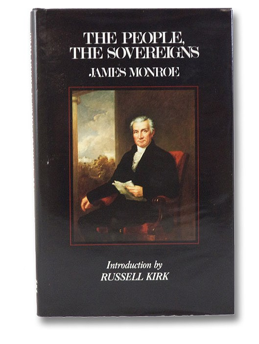 The People, The Sovereigns: Being a Comparison of the Government of the United States with Those of the Republics which have Existed Before, with the Causes of Their Decadence and Fall, Monroe, James; Gouverneur, Samuel L. (Editor); Kirk, Russell (Introduction)