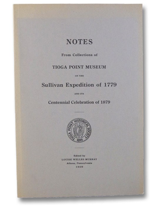 Notes from Craft Collection in Tioga Point Museum on the Sullivan Expedition of 1779 and its Centennial Celebration of 1879, Including Order Book of General Sullivan, Murray, Louise Welles
