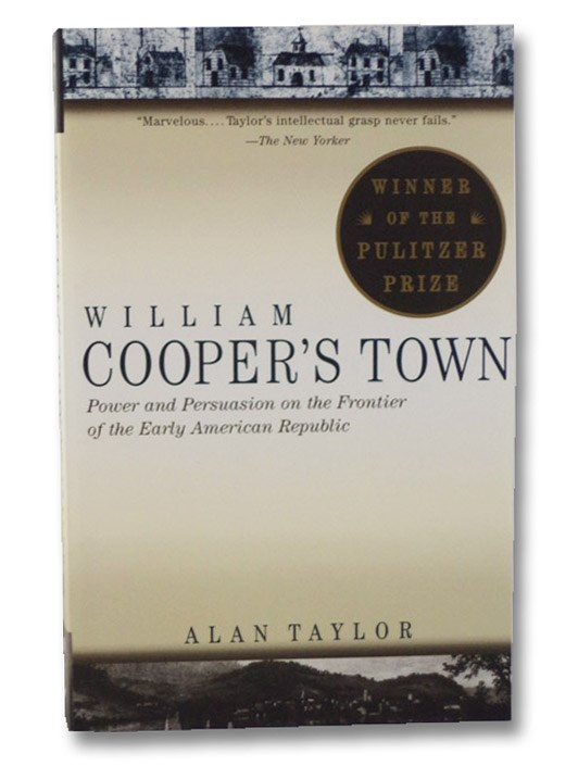 William Cooper's Town: Power and Persuasion on the Frontier of the Early American Republic, Taylor, Alan