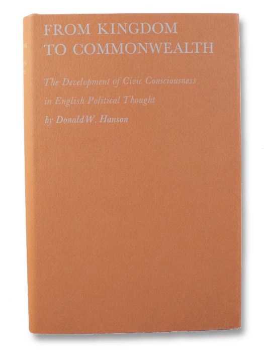 From Kingdom to Commonwealth: The Development of Civic Consciousness in English Political Thought, Hanson, Donald W.