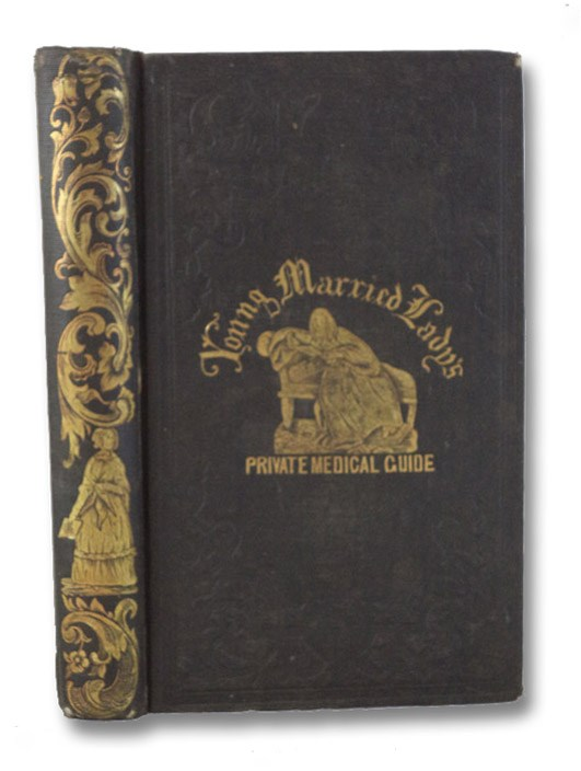 The Young Married Lady's Private Medical Guide. With Notes, Compiled from the Public Writings and Private Teachings of Those Eminent Medical Men, Devoted to a Study of the Peculiar Organs and Diseases of Females, in the Best Medical Institutions in Europe and America., Dunne, P.C.; Derbois, A.F.; Doane, F. Harrison