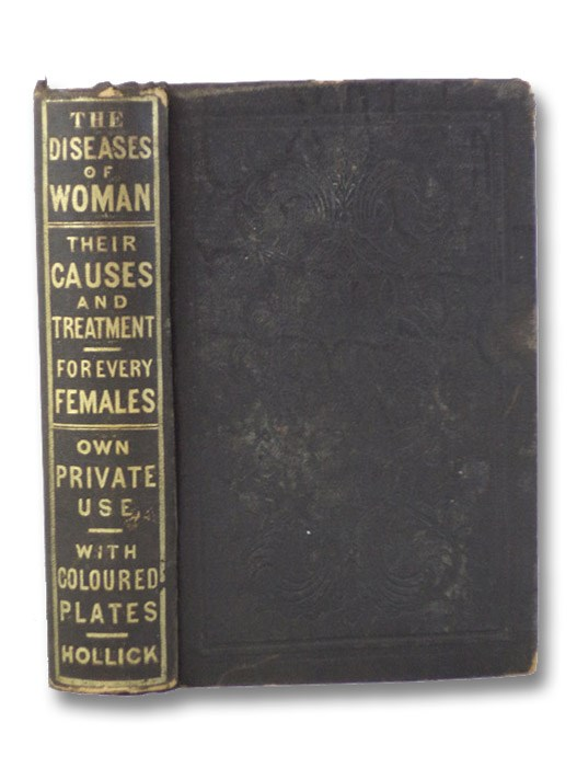 The Diseases of Woman, Their Causes and Cure Familiarly Explained; with Practical Hints for Their Prevention, and for the Preservation of Female Health, Hollick, F. [Frederick]
