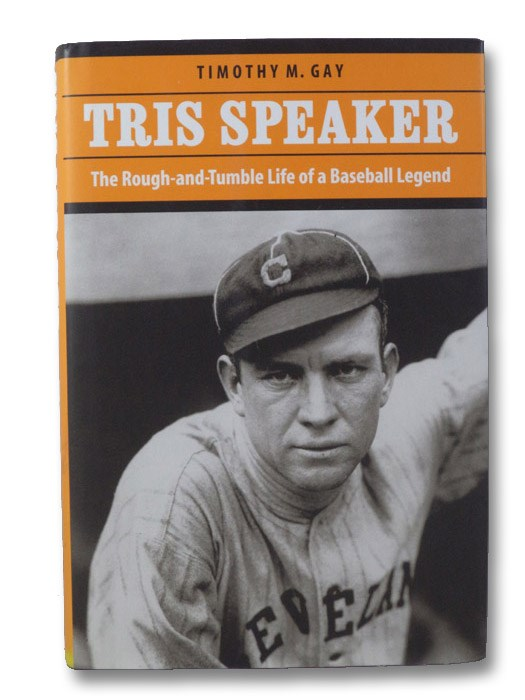 Tris Speaker: The Rough-and-Tumble Life of a Baseball Legend, Gay, Timothy M.