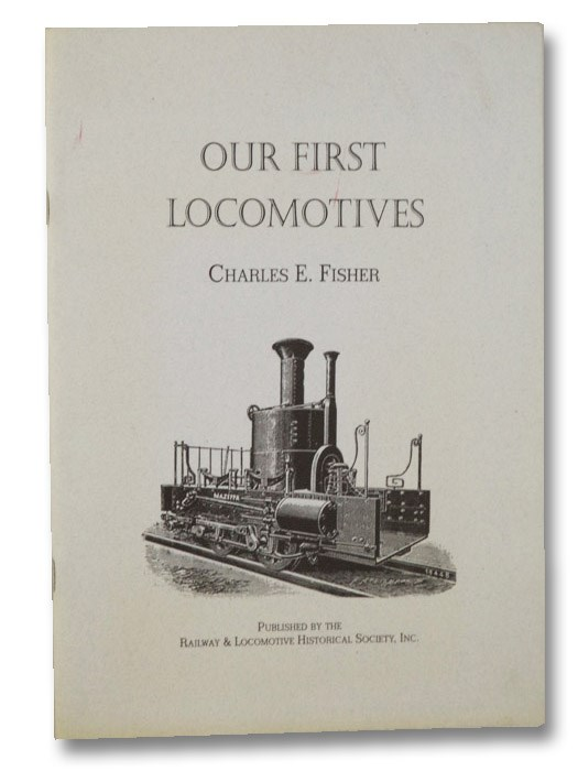 Our First Locomotives: Reprinted from Bulletin No. 62, Fisher, Charles E.; Hauck, Cornelius W.; White, John H.