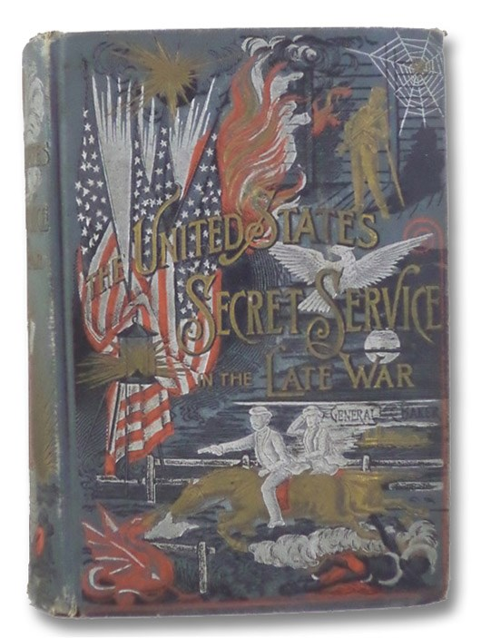 The United States Secret Service in the Late War, Comprising the Author's Introduction to the Leading Men at Washington, with the Origin and Organization of the United States Secret Service Bureau, and a Graphic History of Rich and Exciting Experiences, North and South..., Baker, La Fayette C.