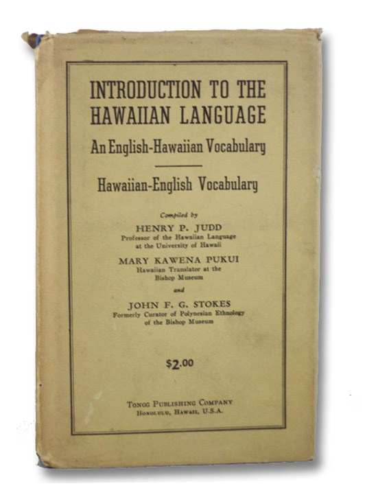Introduction to the Hawaiian Language: An English-Hawaiian Vocabulary Comprising Five Thousand of the Commonest and Most Useful English Words and Their Equivalents, in Modern Hawaiian Speech, Correctly Pronounced, with a Complementary Hawaiian-English Vocabulary, Judd, Henry P.; Pukui, Mary Kawena; Stokes, John F.G.