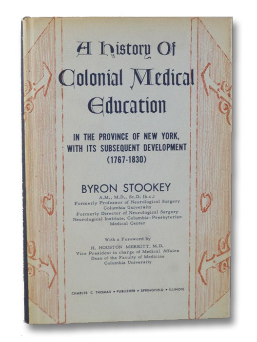 A History of Colonial Medical Education in the Province of New York, with its Subsequent Development (1767-1830), Stookey, Byron; Merritt, H. Houston