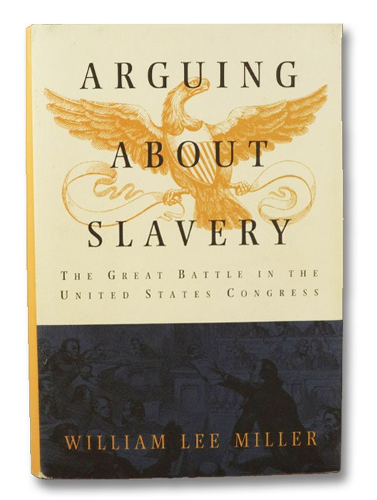 Arguing About Slavery: The Great Battle in the United States Congress, Miller, William Lee