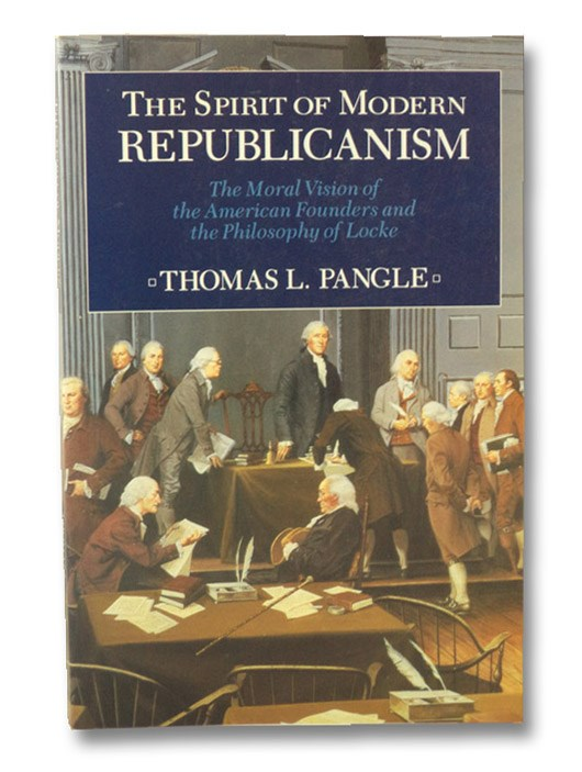 The Spirit of Modern Republicanism: The Moral Vision of the American Founders and the Philosophy of Locke, Pangle, Thomas L.