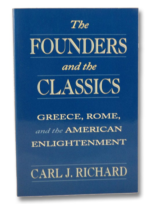 The Founders and the Classics: Greece, Rome, and the American Enlightenment, Richard, Carl J.