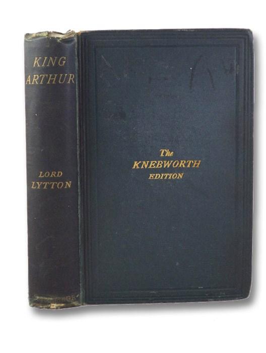 King Arthur: An Epic Poem (The Knebworth Edition), The Right Hon. Lord Lytton [Bulwer-Lytton, Edward]