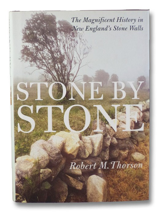 Stone by Stone: The Magnificent History in New England's Stone Walls, Thorson, Robert M.