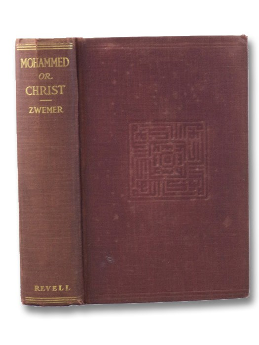 Mohammed or Christ: An Account of the Rapid Spread of Islam in All Parts of the Globe, the Methods Employed to Obtain Proselytes, Its Immense Press, Its Strongholds, & Suggested Means to Be Adopted to Counteract the Evil, Zwemer, S.M. [Samuel Marinus]; Stileman, C.H. (Charles Harvey)