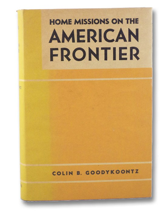 Home Missions on the American Frontier, Goodykoontz, Colin B.