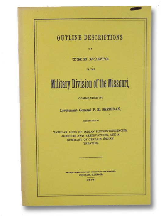 Outline Description of the Posts in the Military Division of the Missouri, Accompanied by Tabular Lists of Indian Superintendencies, Agencies and Reservations, and a Summary of Certain Indian Treaties, Sheridan, P.H. [Philip Henry]