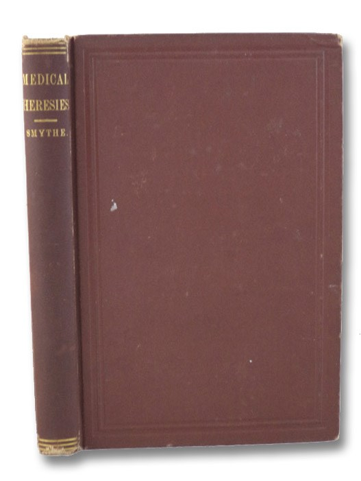 Medical Heresies: Historically Considered. A Series of Critical Essays on the Origin and Evolution of Sectarian Medicine, Embracing a Special Sketch and Review of Homoeopathy, Past and Present [Homeopathy], Smythe, Gonzalvo C.