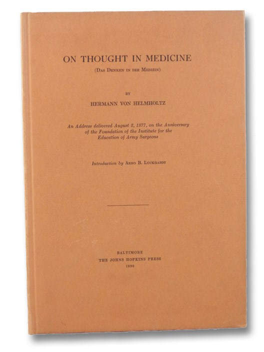 On Thought in Medicine (Das Denken in Der Medizin) - An Address Delivered August 2, 1877, on the Anniversary of the Foundation of the Institute for the Education of Army Surgeons (Reprinted from Bulletin of the Institute of the History of Medicine, Vol. VI, No. 2, February, 1938.), von Helmholtz, Hermann; Luckhardt, Arno B.