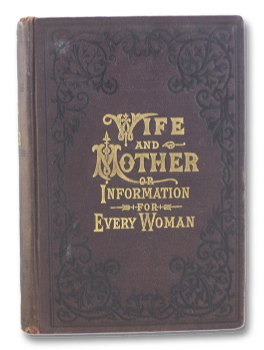 Wife and Mother; or, Information for Every Woman. Adapted from the Writings of Pye Henry Chavasse, M.D., Chavasse, Pye Henry; Stevenson, Sarah Hackett