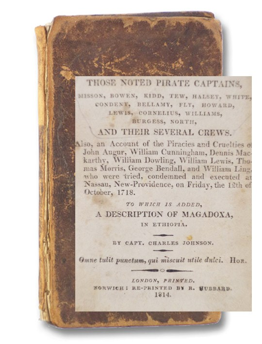 The History of the Pirates, Containing the Lives of Those Noted Pirate Captains, Misson, Bowen, Kidd, Tew, Halsey, White, Condent, Bellamy, Fly, Howard, Lewis, Cornelius, Williams, Burgess, North, and Their Several Crews. Also, an Account of the Piracies and Cruelties of John Augur, William Cunningham, Dennis Mackarthy, William Dowling, William Lewis, Thomas Morris, George Bendall, and William Ling, who were tried, condemned and executed at Nassau, New-Providence, on Friday, the 12th of October, 1718. To which is added, A Description of Magadox, in Ethiopia., Johnson, Capt. Charles; [Defoe, Daniel]