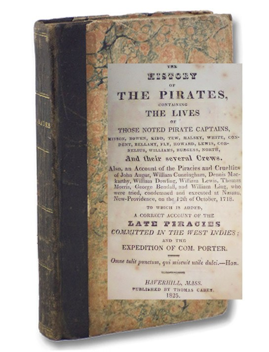 The History of the Pirates, Containing the Lives of Those Noted Pirate Captains, Misson, Bowen, Kidd, Tew, Halsey, White, Condent, Bellamy, Fly, Howard, Lewis, Cornelius, Williams, Burgess, North, and Their Several Crews. Also, an Account of the Piracies and Cruelties of John Augur, William Cunningham, Dennis Mackarthy, William Dowling, William Lewis, Thomas Morris, George Bendall, and William Ling, who were tried, condemned and executed at Nassau, New-Providence, on Friday, the 12th of October, 1718. To which is added, A Correct Account of the Late Piracies Committed in the West-Indies; and the Expedition of Commodore Porter., [Johnson, Capt. Charles]; [Defoe, Daniel]