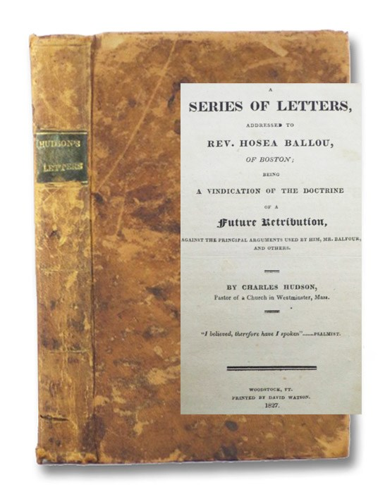 A Series of Letters, Addressed to Rev. Hosea Ballou, of Boston; Being a Vindication of the Doctrine of a Future Retribution, Against the Principal Arguments Used by Him, Mr. Balfour, and Others., Hudson, Charles