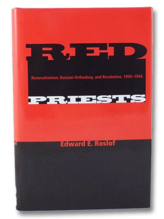 Red Priests: Renovationism, Russian Orthodoxy, and Revolution, 1905-1946, Roslof, Edward E.