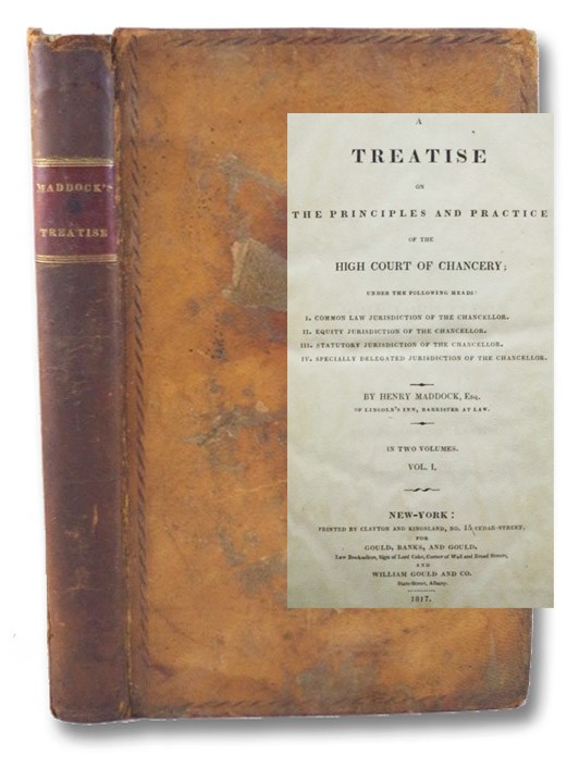 A Treatise on the Principles and Practice of the High Court of Chancery; under the Following Heads: I. Common Law Jurisdiction of the Chancellor. II. Equity Jurisdiction of the Chancellor. III. Statutory Jurisdiction of the Chancellor. IV. Specially Delegated Jurisdiction of the Chancellor., in Two Volumes. - Vol. I Only, Maddock, Henry